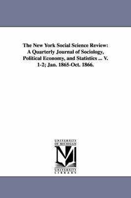 The New York Social Science Review: A Quarterly Journal of Sociology, Political Economy, and Statistics ... V. 1-2; Jan. 1865-Oct. 1866.