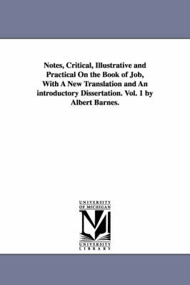 Notes, Critical, Illustrative and Practical on the Book of Job, with a New Translation and an Introductory Dissertation. Vol. 1 by Albert Barnes.