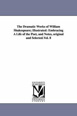 The Dramatic Works of William Shakespeare; Illustrated: Embracing a Life of the Poet, and Notes, Original and Selected.Vol. 8