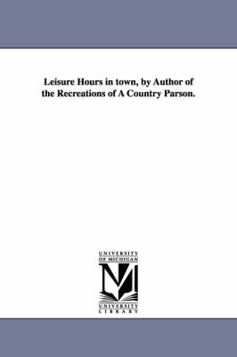 Leisure Hours in Town, by Author of the Recreations of a Country Parson.
