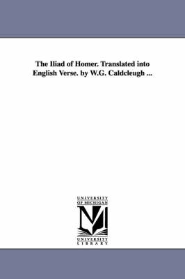 The Iliad of Homer. Translated Into English Verse. by W.G. Caldcleugh ...