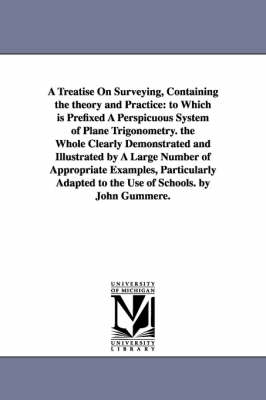 A Treatise on Surveying, Containing the Theory and Practice: To Which Is Prefixed a Perspicuous System of Plane Trigonometry. the Whole Clearly Demonstrated and Illustrated by a Large Number of Appropriate Examples, Particularly Adapted to the Use of Scho