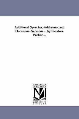 Additional Speeches, Addresses, and Occasional Sermons ... by Theodore Parker ...
