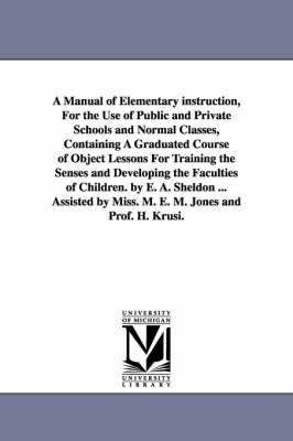 A Manual of Elementary Instruction, for the Use of Public and Private Schools and Normal Classes, Containing a Graduated Course of Object Lessons for Training the Senses and Developing the Faculties of Children. by E. A. Sheldon ... Assisted by Miss. M. E