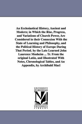 An Ecclesiastical History, Ancient and Modern; In Which the Rise, Progress, and Variations of Church Power, Are Considered in Their Connexion with the State of Learning and Philosophy, and the Political History of Europe During That Period. by the Late Le