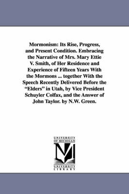 Mormonism: Its Rise, Progress, and Present Condition. Embracing the Narrative of Mrs. Mary Ettie V. Smith, of Her Residence and Experience of Fifteen Years with the Mormons ... Together with the Speech Recently Delivered Before the Elders in Utah, by Vice