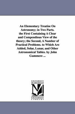 An Elementary Treatise on Astronomy; In Two Parts. the First Containing a Clear and Compendious View of the Theory; The Second, a Number of Practical Problems. to Which Are Added, Solar, Lunar, and Other Astronomical Tables. by John Gummere ...