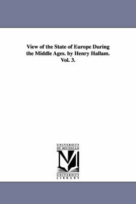 View of the State of Europe During the Middle Ages. by Henry Hallam. Vol. 3.