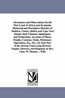 Adventures and Observations on the West Coast of Africa, and Its Islands. Historical and Descriptive Sketches of Madeira, Canary, Biafra, and Cape Verd Islands; Their Climates, Inhabitants, and Productions. Accounts of Places, Peoples, Customs, Trade, Mis
