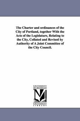 The Charter and Ordinances of the City of Portland, Together with the Acts of the Legislature, Relating to the City, Collated and Revised by Authority of a Joint Committee of the City Council.
