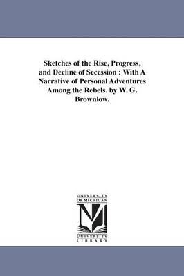 Sketches of the Rise, Progress, and Decline of Secession: With a Narrative of Personal Adventures Among the Rebels. by W. G. Brownlow.