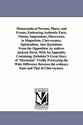 Memoranda of Persons, Places, and Events; Embracing Authentic Facts, Visions, Impressions, Discoveries, in Magnetism, Clairvoyance, Spiritualism. Also