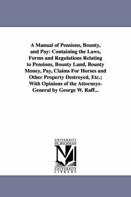 A Manual of Pensions, Bounty, and Pay: Containing the Laws, Forms and Regulations Relating to Pensions, Bounty Land, Bounty Money, Pay, Claims for Horses and Other Property Destroyed, Etc.; With Opinions of the Attorneys-General by George W. Raff...
