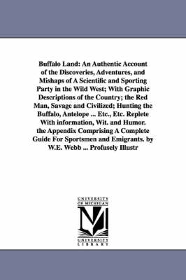 Buffalo Land: An Authentic Account of the Discoveries, Adventures, and Mishaps of a Scientific and Sporting Party in the Wild West; With Graphic Descriptions of the Country; The Red Man, Savage and Civilized; Hunting the Buffalo, Antelope ... Etc., Etc. R