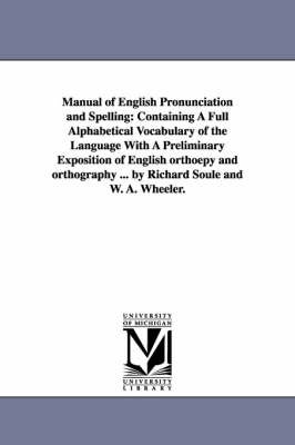 Manual of English Pronunciation and Spelling: Containing a Full Alphabetical Vocabulary of the Language with a Preliminary Exposition of English Orthoepy and Orthography ... by Richard Soule and W. A. Wheeler.