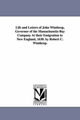 Life and Letters of John Winthrop, Governor of the Massachusetts-Bay Company at Their Emigration to New England, 1630. by Robert C. Winthrop.