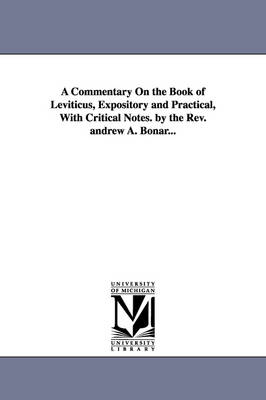 A Commentary on the Book of Leviticus, Expository and Practical, with Critical Notes. by the REV. Andrew A. Bonar...
