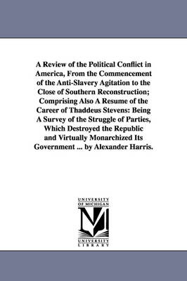 A Review of the Political Conflict in America, from the Commencement of the Anti-Slavery Agitation to the Close of Southern Reconstruction; Comprising Also a Resume of the Career of Thaddeus Stevens: Being a Survey of the Struggle of Parties, Which Destro