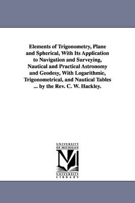 Elements of Trigonometry, Plane and Spherical, with Its Application to Navigation and Surveying, Nautical and Practical Astronomy and Geodesy, with Logarithmic, Trigonometrical, and Nautical Tables ... by the REV. C. W. Hackley.