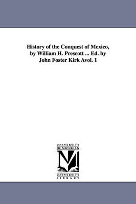 History of the Conquest of Mexico, by William H. Prescott ... Ed. by John Foster Kirk Avol. 1
