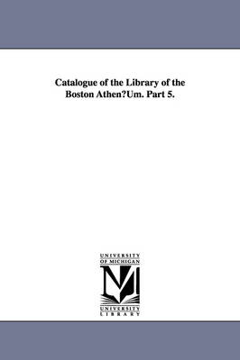 Catalogue of the Library of the Boston Athenuum. Part 5.
