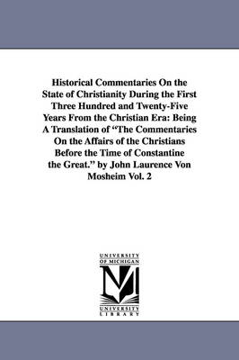 Historical Commentaries on the State of Christianity During the First Three Hundred and Twenty-Five Years from the Christian Era: Being a Translation of the Commentaries on the Affairs of the Christians Before the Time of Constantine the Great. by John La
