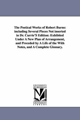The Poetical Works of Robert Burns: Including Several Pieces Not Inserted in Dr. Currie's Edition: Exhibited Under a New Plan of Arrangement, and Preceded by a Life of the with Notes, and a Complete Glossary.