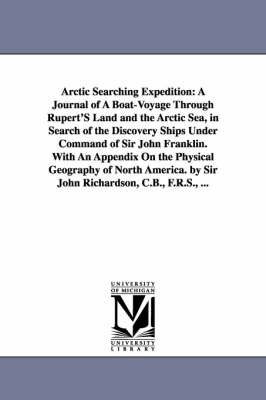 Arctic Searching Expedition: A Journal of a Boat-Voyage Through Rupert's Land and the Arctic Sea, in Search of the Discovery Ships Under Command of Sir John Franklin. with an Appendix on the Physical Geography of North America. by Sir John Richardson, C.B