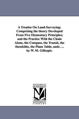 A Treatise on Land-Surveying: Comprising the Theory Developed from Five Elementary Principles; And the Practice with the Chain Alone, the Compass, the Transit, the Theodolite, the Plane Table, Andc. ... by W. M. Gillespie.