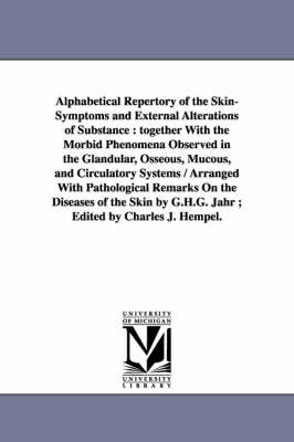 Alphabetical Repertory of the Skin-Symptoms and External Alterations of Substance: Together with the Morbid Phenomena Observed in the Glandular, Osseo