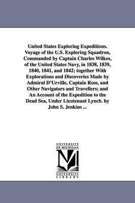 United States Exploring Expeditions. Voyage of the U.S. Exploring Squadron, Commanded by Captain Charles Wilkes, of the United States Navy, in 1838, 1839, 1840, 1841, and 1842; Together with Explorations and Discoveries Made by Admiral D'Urville, Captain