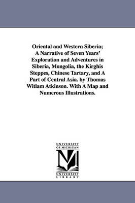 Oriental and Western Siberia; A Narrative of Seven Years' Exploration and Adventures in Siberia, Mongolia, the Kirghis Steppes, Chinese Tartary, and a Part of Central Asia. by Thomas Witlam Atkinson. with a Map and Numerous Illustrations.