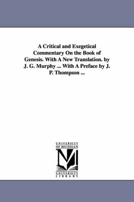 A Critical and Exegetical Commentary on the Book of Genesis. with a New Translation. by J. G. Murphy ... with a Preface by J. P. Thompson ...