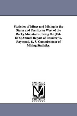 Statistics of Mines and Mining in the States and Territories West of the Rocky Mountains; Being the [1st-8th] Annual Report of Rossiter W. Raymond, U.