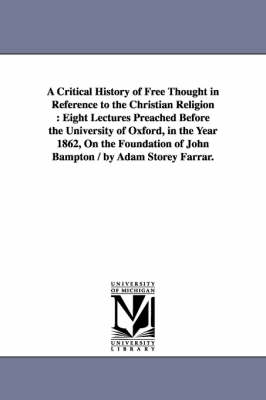 A Critical History of Free Thought in Reference to the Christian Religion: Eight Lectures Preached Before the University of Oxford, in the Year 1862, on the Foundation of John Bampton / By Adam Storey Farrar.