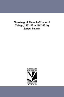 Necrology of Alumni of Harvard College, 1851-52 to 1862-63. by Joseph Palmer.