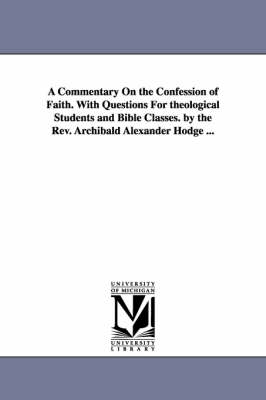 A Commentary on the Confession of Faith. with Questions for Theological Students and Bible Classes. by the REV. Archibald Alexander Hodge ...