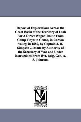 Report of Explorations Across the Great Basin of the Territory of Utah for a Direct Wagon-Route from Camp Floyd to Genoa, in Carson Valley, in 1859, by Captain J. H. Simpson ... Made by Authority of the Secretary of War and Under Instructions from Bvt. Br