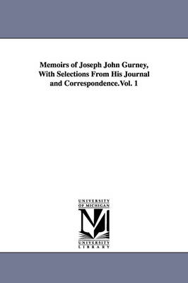 Memoirs of Joseph John Gurney, with Selections from His Journal and Correspondence.Vol. 1