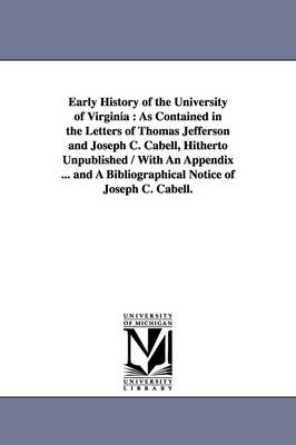 Early History of the University of Virginia: As Contained in the Letters of Thomas Jefferson and Joseph C. Cabell, Hitherto Unpublished / With an Appendix ... and a Bibliographical Notice of Joseph C. Cabell.