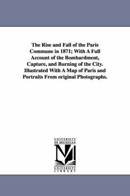 The Rise and Fall of the Paris Commune in 1871; With a Full Account of the Bombardment, Capture, and Burning of the City. Illustrated with a Map of Paris and Portraits from Original Photographs.