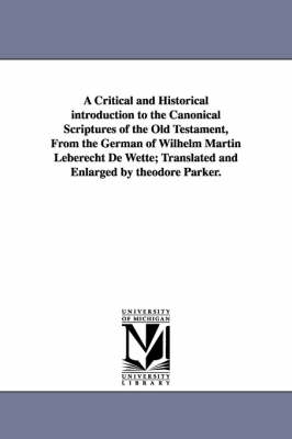A Critical and Historical Introduction to the Canonical Scriptures of the Old Testament, from the German of Wilhelm Martin Leberecht de Wette; Translated and Enlarged by Theodore Parker.