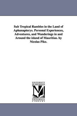 Sub Tropical Rambles in the Land of Aphanapterys. Personal Experiences, Adventures, and Wanderings in and Around the Island of Mauritius. by Nicolas Pike.