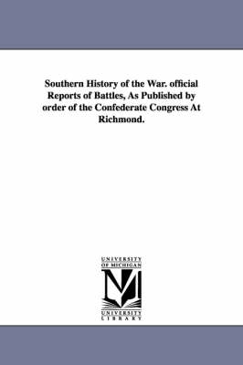 Southern History of the War. Official Reports of Battles, as Published by Order of the Confederate Congress at Richmond.