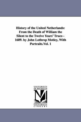History of the United Netherlands: From the Death of William the Silent to the Twelve Years' Truce--1609. by John Lothrop Motley, with Portraits.Vol. 1