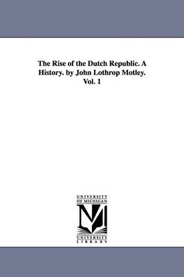 The Rise of the Dutch Republic. a History. by John Lothrop Motley. Vol. 1