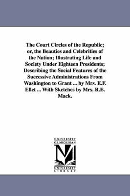 The Court Circles of the Republic; Or, the Beauties and Celebrities of the Nation; Illustrating Life and Society Under Eighteen Presidents; Describing the Social Features of the Successive Administrations from Washington to Grant ... by Mrs. E.F. Ellet ..