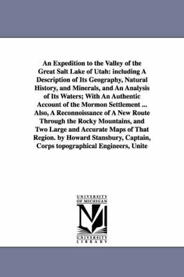 An Expedition to the Valley of the Great Salt Lake of Utah: Including a Description of Its Geography, Natural History, and Minerals, and an Analysis of Its Waters; With an Authentic Account of the Mormon Settlement ... Also, a Reconnoissance of a New Rout