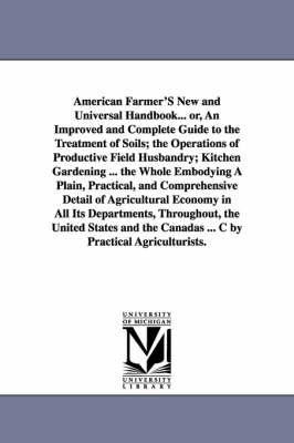 American Farmer's New and Universal Handbook... Or, an Improved and Complete Guide to the Treatment of Soils; The Operations of Productive Field Husbandry; Kitchen Gardening ... the Whole Embodying a Plain, Practical, and Comprehensive Detail of Agricultu