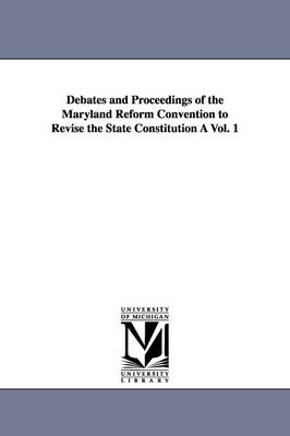 Debates and Proceedings of the Maryland Reform Convention to Revise the State Constitution a Vol. 1